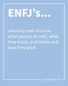 ENFJ's naturally seek to know what people do well, what they enjoy, and where and how they work.