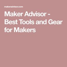 Maker Advisor - Best Tools and Gear for Makers