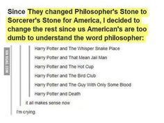 "Kind of funny...  Only the name wasn't changed because J.K. Rowling thought Americans were dumb.  In fact, it wasn't her idea at all.  Her American publisher told her that it was basically necessary to change the name because ""philosopher"" wasn't nearly as interesting as ""sorcerer."""