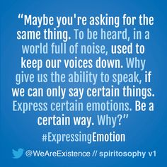 maybe you're asking for the same thing. To be heard, in a world full of noise, used to keep our voices down. Why give us the ability to speak, if we can only say certain things. Express certain emotions. Be a certain way. Why?