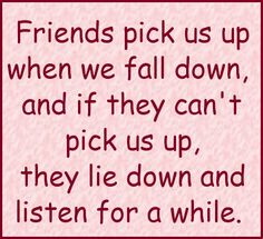 """Friends pick us up when we fall down, and if they can't pick us up, they lie down and listen for a while."""