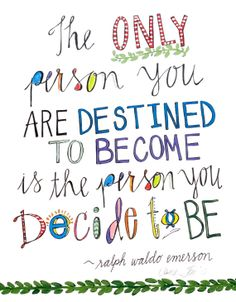 The person you are destined to become is the person you decide to be
