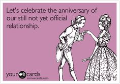 Let's celebrate the anniversary of our still not yet official relationship.