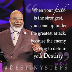 When your faith is the strongest, you come up under the greatest attack, because the enemy is trying to detour your Destiny.