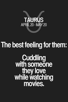 The best feeling for them: Cuddling with someone they love while watching movies. Taurus | Taurus Quotes | Taurus Zodiac Signs