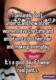 """""""I genuinely don't understand how other women have the time and  ambition to do their hair and makeup everyday It's a good day if I wear real pants. """""""
