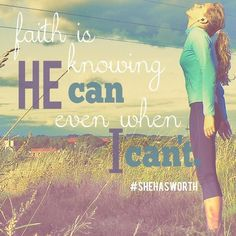 Faith is knowing HE can, even when I can't.