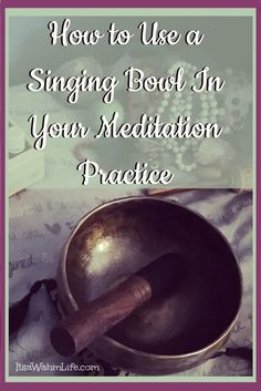 How to Use a Singing Bowl In Your Meditation Practice – Its a Wahm Life