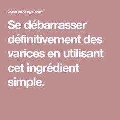 Se débarrasser définitivement des varices en utilisant cet ingrédient simple. Varicose Veins, Physique, Detox, Personal Care, Simple, Health, Tips, Blog, Cellulite