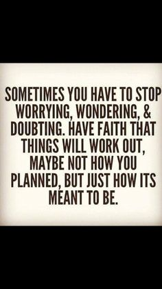 Sometimes you have to stop worrying, wondering, & doubting. Have faith that things will work out, maybe not how you planned, but just how it's meant to be.