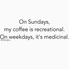 On Sundays, my coffee is recreational.  On weekdays, it's medicinal.