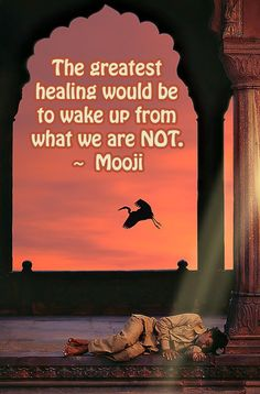 The Greatest Healing would be to wake up from what we are NOT. ~ Mooji