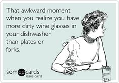 That awkward moment when you realize you have more dirty wine glasses in your dishwasher than plates or forks.