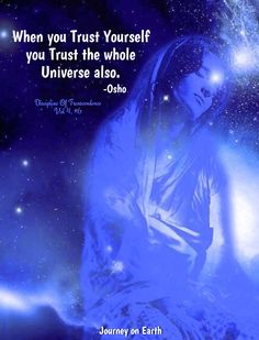 When you Trust Yourself you Trust the whole Universe also. - OSHO  Discipline of Transcendence Vol 4.Chapter #6