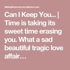 Can I Keep You... | Time is taking its sweet time erasing you. What a sad beautiful tragic love affair…