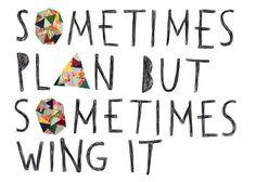 Sometimes plan but sometimes wing it.