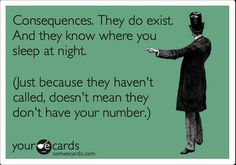 Consequences. They do exist. And they know where you sleep at night. (Just because they haven't called, doesn't mean they don't have your number.)