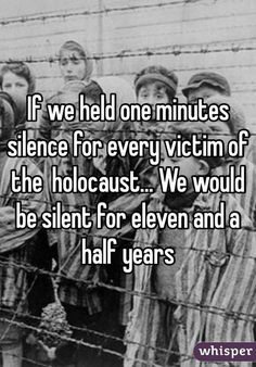 """""""If we held one minutes silence for every victim of the holocaust... We would be silent for eleven and a half years"""":"""