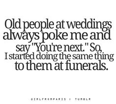 """""""Old people at weddings always poke me and say """"You're next."""" So, I started doing the same thing to them at funerals."""". Awful but hilarious!!"""