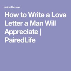 How to Write a Love Letter a Man Will Appreciate | PairedLife
