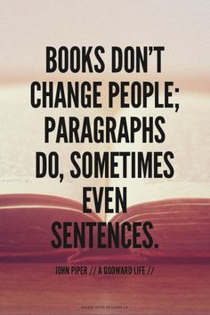 Books don't change people; paragraphs do, Sometimes even sentences. - John Piper…