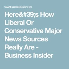 Here's How Liberal Or Conservative Major News Sources Really Are - Business Insider