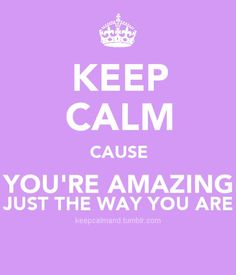 Keep Calm~you're Amazing just the way you are!