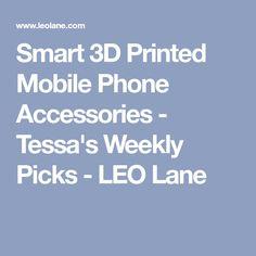 Smart 3D Printed Mobile Phone Accessories - Tessa's Weekly Picks - LEO Lane