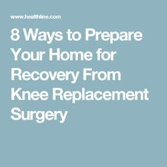 8 Ways to Prepare Your Home for Recovery From Knee Replacement Surgery
