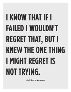 I know that if I failed I wouldn't regret that, but I knew the one thing I might regret is not trying.