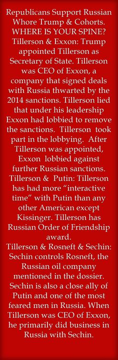 Republicans Support Russian Whore Trump & Cohorts. WHERE IS YOUR SPINE? Tillerson & Exxon: Trump appointed Tillerson as Secretary of State. Tillerson was CEO of Exxon, a company that signed deals with Russia thwarted by the 2014 sanctions. Tillerson lied that under his leadership Exxon had lobbied to remove the sanctions. Tillerson took part in the lobbying. After Tillerson was appointed, Exxon lobbied against further Russian sanctions. Tillerson & Putin: Tillerson has...