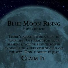 The Blue Moon coming on March 31st will bring with it a shift of energy and great change. Be ready for it. There will be a breakthrough, call it a gift from the Universe where things for a while afterwards will start to go right for you. Enjoy it. A Blue Moon occurs when there are two Full Moons in the same month. This will be the second Full Moon in March.