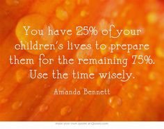 """You have 25% of your children's lives to prepare them for the remaining 75%. Use the time wisely.""  Such a good reminder and perspective!"