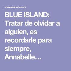 BLUE ISLAND: Tratar de olvidar a alguien, es recordarle para siempre, Annabelle…
