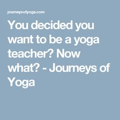 You decided you want to be a yoga teacher? Now what? - Journeys of Yoga
