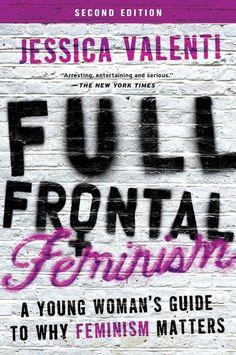 Full Frontal Feminism, Jessica Valenti - Essential Reads Every Modern Feminist Needs On Her Bookshelf  - Photos