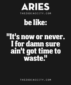 Aries be like: It's now or never. I for damn sure ain't got time to waste. Zodiac Sign Traits, Aries Traits, Zodiac Signs Aries, Zodiac Facts, Aries Sign, Aries Woman, Gemini Man, Troy, Aries Astrology