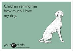 Funny Confession Ecard: Children remind me how much I love my dog.