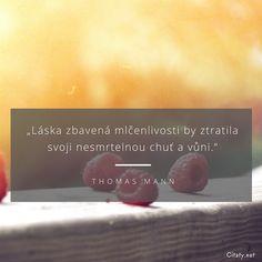 Láska zbavená mlčenlivosti by ztratila svoji nesmrtelnou chuť a vůni. - Thomas Mann #láska #smrt Lovers Quotes, Bible, Biblia, The Bible