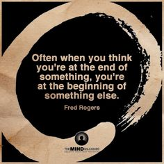 Often, when you think you're at the end of something ~ you're at the beginning of something else ~ fred rogers ~~❤~~