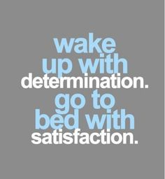 Wake-up with determination.  Go to bed with satisfaction.