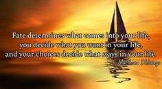 Fate determines what comes into your life, you decide what you want in your life, and your choices decide what stays in your life.  / ~ Matshona Dhliwayo