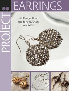 Project: Earrings: 44 Designs Using Beads, Wire, Chain, and More