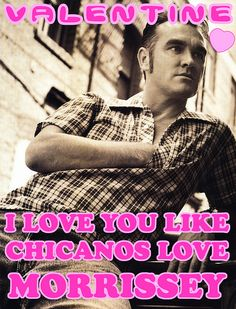 I love you like Chicano's love Morrissey