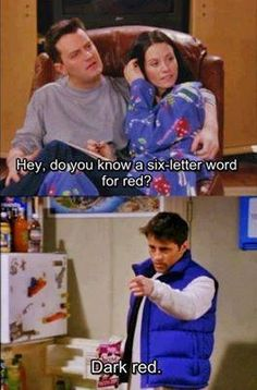 """Chandler: """"Hey, do you know a six-letter word for red?"""" Joey: """"Dark red."""""""