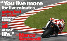 A quote from Marco Simoncelli, a Moto GP rider who passed away last year in an accident. Despite the tragedy, I think anyone who love motorcycles understands this, and I don't think Marco would regret the life he had.