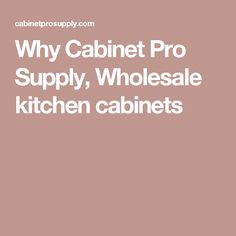 Why Cabinet Pro Supply, Wholesale kitchen cabinets