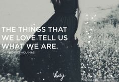 The things that we love tell us what we are. Thomas Aquinas #verilydailydose