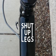 Top Tube Decal. Shut up legs