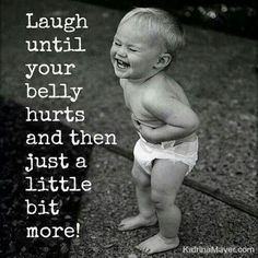 Laugh until your belly hurts and then just a little more. Picture Quotes.